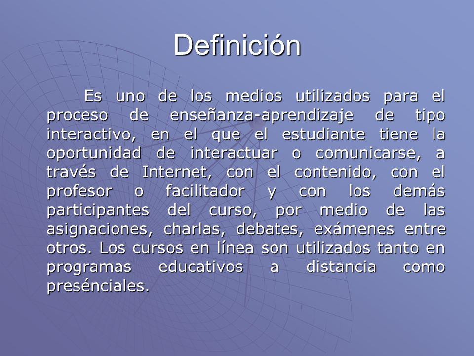 Definición Es uno de los medios utilizados para el proceso de enseñanza-aprendizaje de tipo interactivo, en el que el estudiante tiene la oportunidad de interactuar o comunicarse, a través de Internet, con el contenido, con el profesor o facilitador y con los demás participantes del curso, por medio de las asignaciones, charlas, debates, exámenes entre otros.