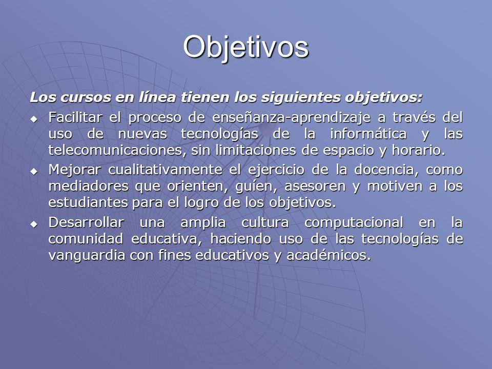 Objetivos Los cursos en línea tienen los siguientes objetivos: Facilitar el proceso de enseñanza-aprendizaje a través del uso de nuevas tecnologías de la informática y las telecomunicaciones, sin limitaciones de espacio y horario.