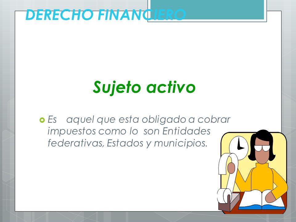 DERECHO FINANCIERO Sujeto activo Es aquel que esta obligado a cobrar impuestos como lo son Entidades federativas, Estados y municipios.