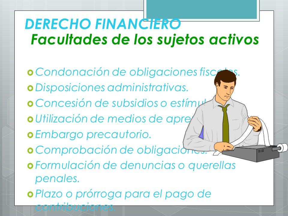 DERECHO FINANCIERO Facultades de los sujetos activos Condonación de obligaciones fiscales. Disposiciones administrativas. Concesión de subsidios o est