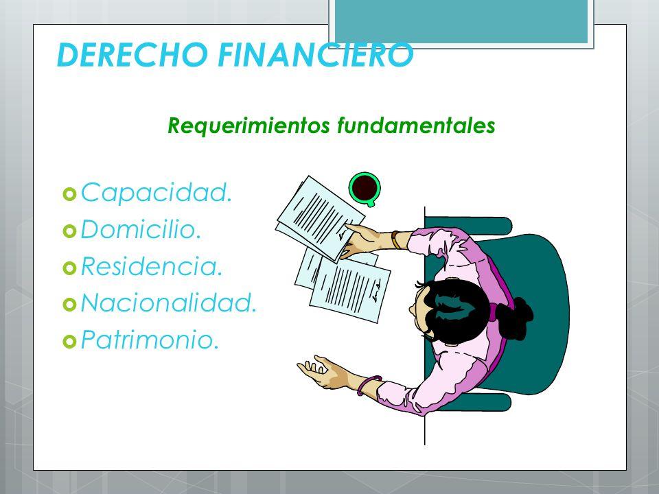 DERECHO FINANCIERO Requerimientos fundamentales Capacidad. Domicilio. Residencia. Nacionalidad. Patrimonio.