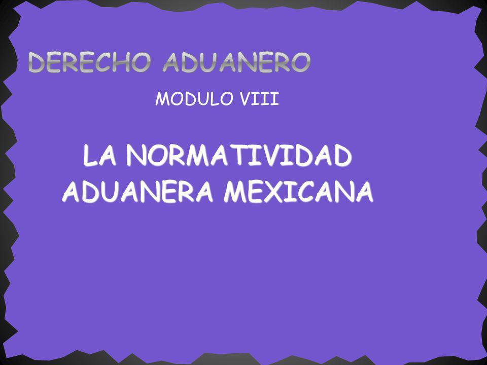 MODULO VIII LA NORMATIVIDAD ADUANERA MEXICANA