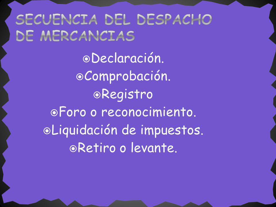 Declaración. Comprobación. Registro Foro o reconocimiento. Liquidación de impuestos. Retiro o levante.