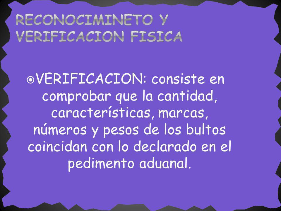 VERIFICACION: consiste en comprobar que la cantidad, características, marcas, números y pesos de los bultos coincidan con lo declarado en el pedimento