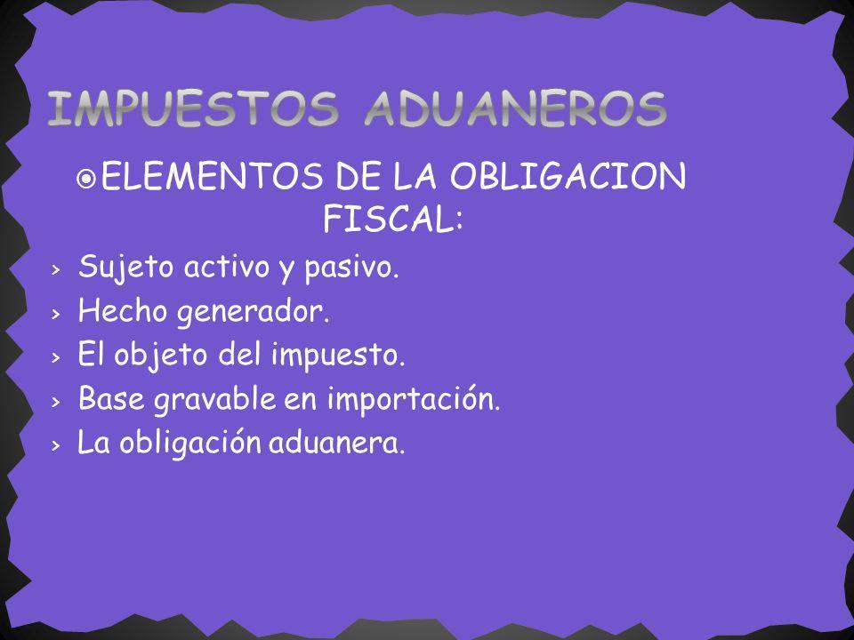 ELEMENTOS DE LA OBLIGACION FISCAL: > Sujeto activo y pasivo. > Hecho generador. > El objeto del impuesto. > Base gravable en importación. > La obligac