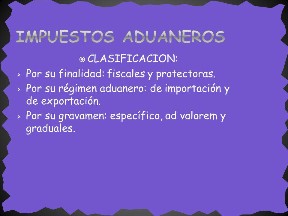 CLASIFICACION: > Por su finalidad: fiscales y protectoras. > Por su régimen aduanero: de importación y de exportación. > Por su gravamen: específico,