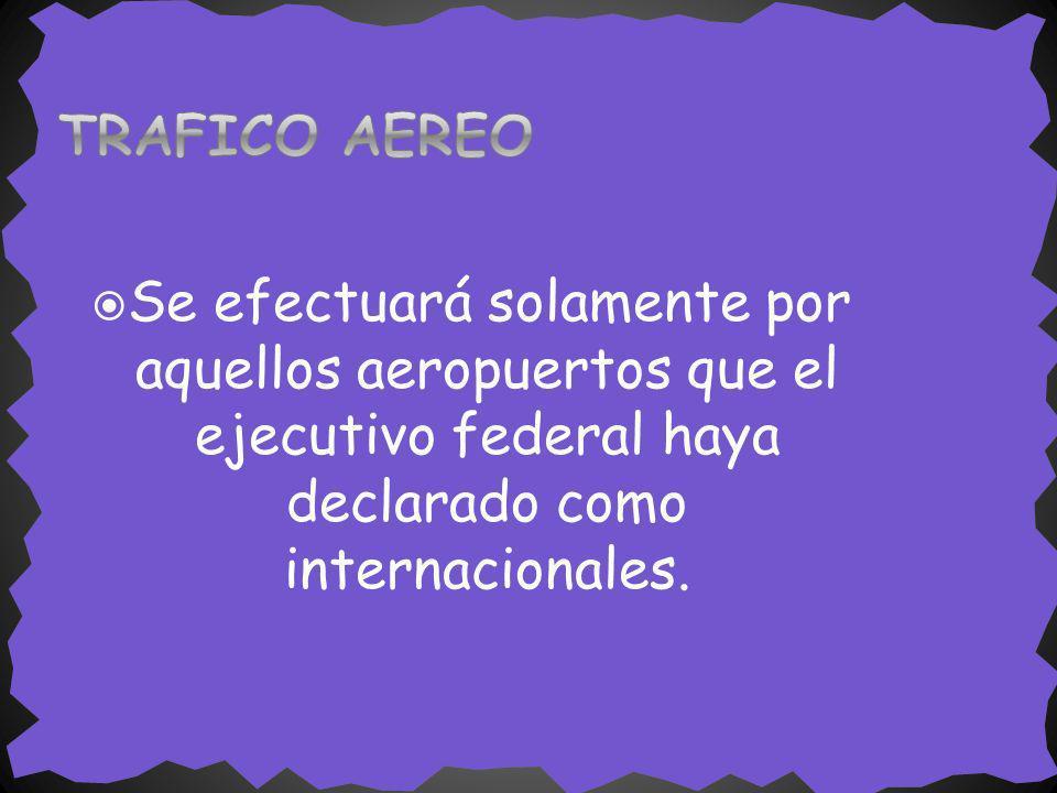 Se efectuará solamente por aquellos aeropuertos que el ejecutivo federal haya declarado como internacionales.