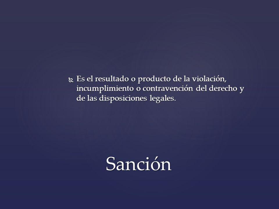 Es el resultado o producto de la violación, incumplimiento o contravención del derecho y de las disposiciones legales. Es el resultado o producto de l