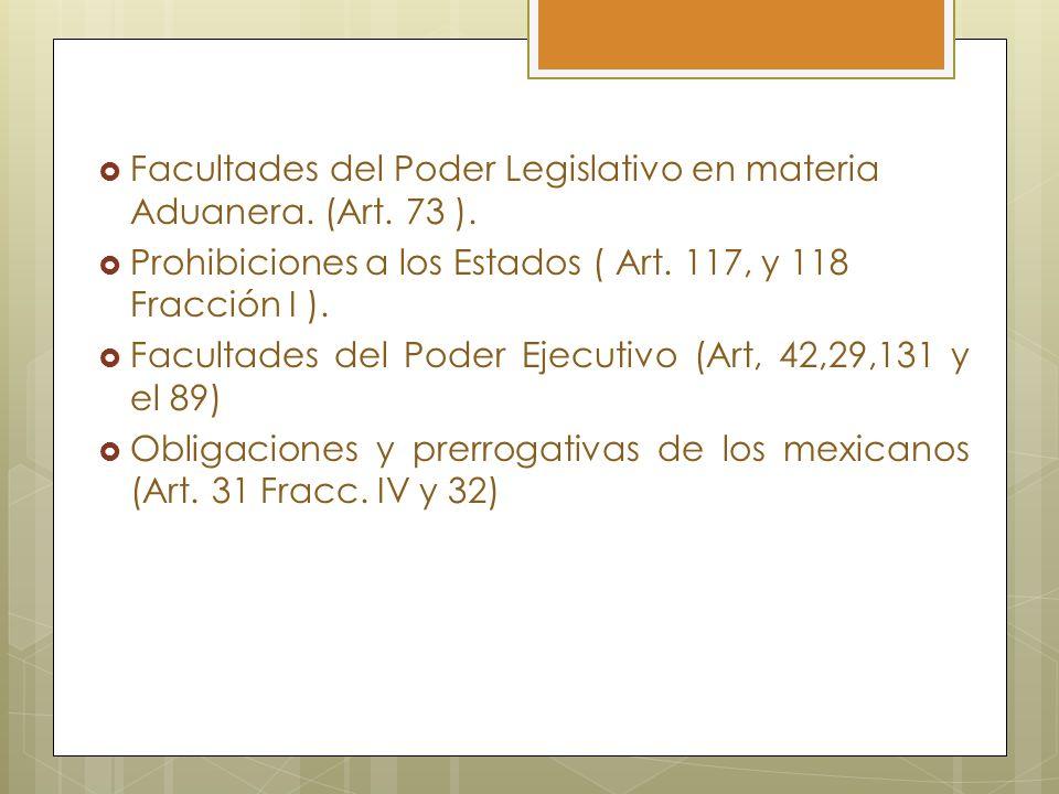 Facultades del Poder Legislativo en materia Aduanera. (Art. 73 ). Prohibiciones a los Estados ( Art. 117, y 118 Fracción I ). Facultades del Poder Eje