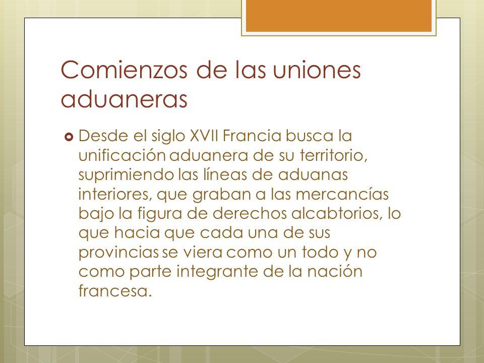 Comienzos de las uniones aduaneras Desde el siglo XVII Francia busca la unificación aduanera de su territorio, suprimiendo las líneas de aduanas inter
