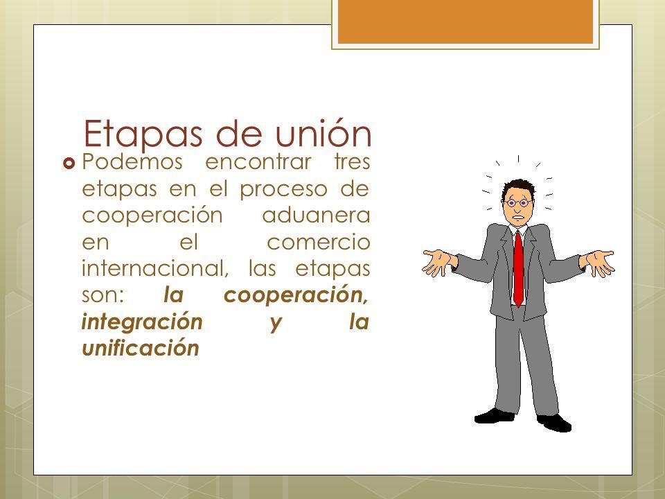 Etapas de unión Podemos encontrar tres etapas en el proceso de cooperación aduanera en el comercio internacional, las etapas son: la cooperación, inte