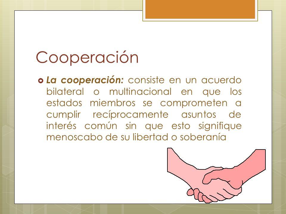 Cooperación La cooperación: consiste en un acuerdo bilateral o multinacional en que los estados miembros se comprometen a cumplir recíprocamente asunt
