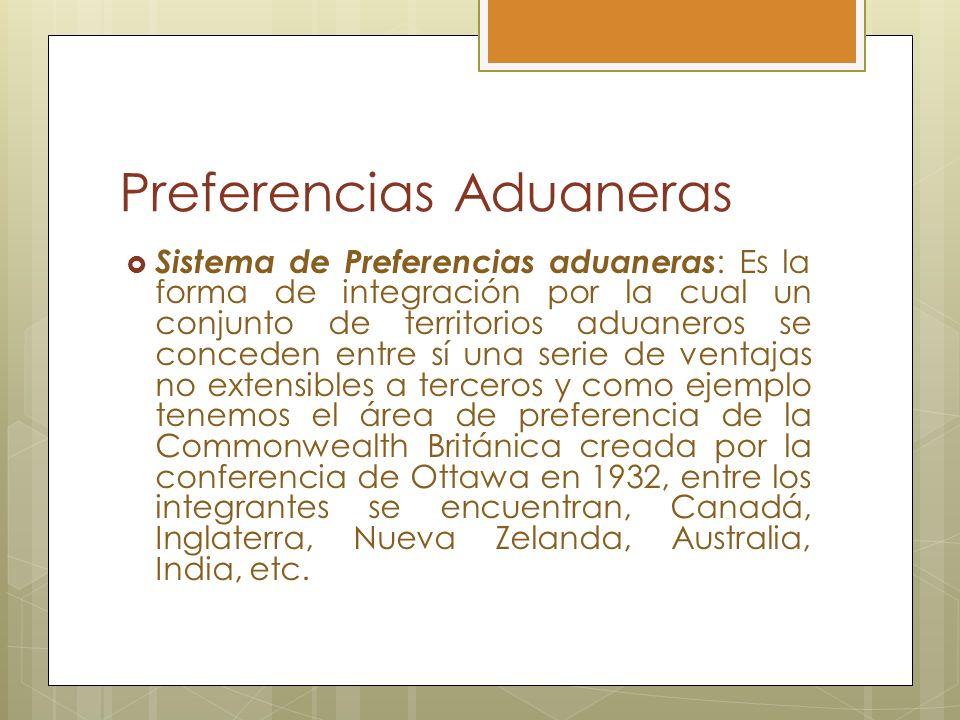 Preferencias Aduaneras Sistema de Preferencias aduaneras : Es la forma de integración por la cual un conjunto de territorios aduaneros se conceden ent
