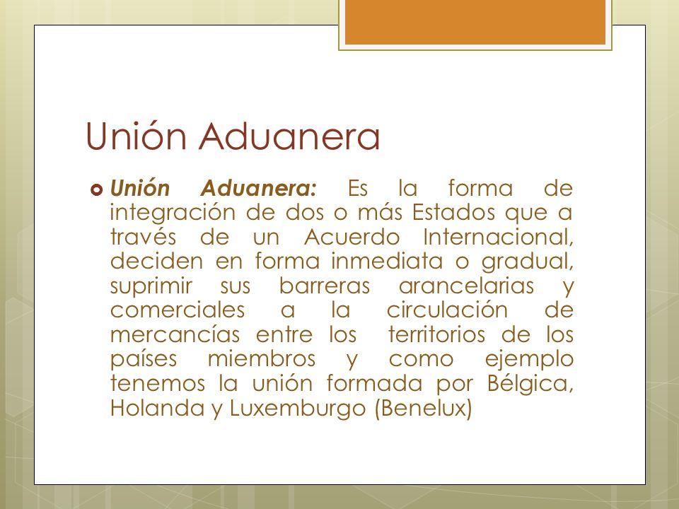 Unión Aduanera Unión Aduanera: Es la forma de integración de dos o más Estados que a través de un Acuerdo Internacional, deciden en forma inmediata o
