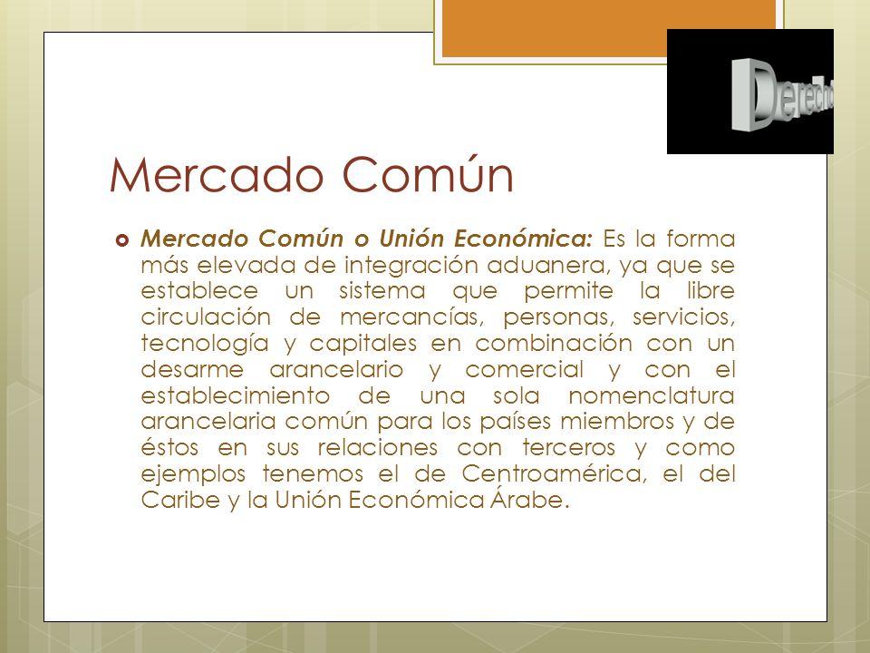 Mercado Común Mercado Común o Unión Económica: Es la forma más elevada de integración aduanera, ya que se establece un sistema que permite la libre ci