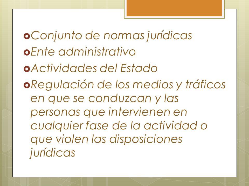 Conjunto de normas jurídicas Ente administrativo Actividades del Estado Regulación de los medios y tráficos en que se conduzcan y las personas que int