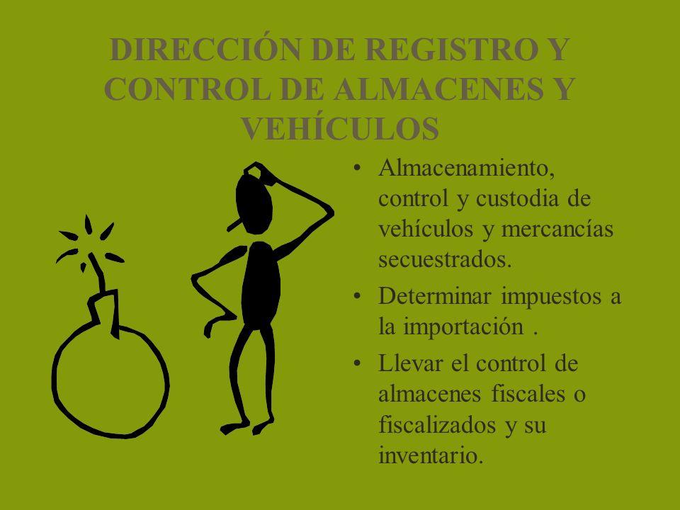 DIRECCIÓN DE REGISTRO Y CONTROL DE ALMACENES Y VEHÍCULOS Almacenamiento, control y custodia de vehículos y mercancías secuestrados. Determinar impuest