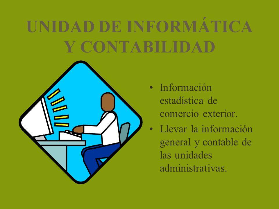 UNIDAD DE INFORMÁTICA Y CONTABILIDAD Información estadística de comercio exterior. Llevar la información general y contable de las unidades administra
