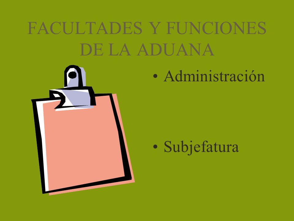 FACULTADES Y FUNCIONES DE LA ADUANA Administración Subjefatura