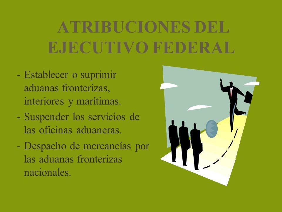 ATRIBUCIONES DEL EJECUTIVO FEDERAL -Establecer o suprimir aduanas fronterizas, interiores y marítimas. -Suspender los servicios de las oficinas aduane