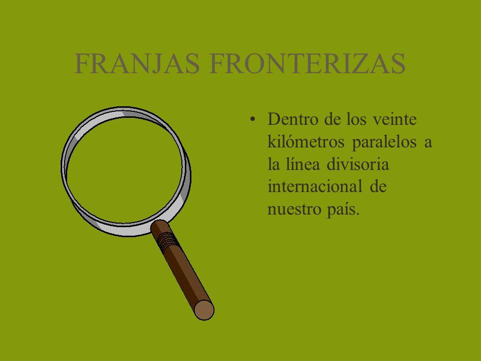 FRANJAS FRONTERIZAS Dentro de los veinte kilómetros paralelos a la línea divisoria internacional de nuestro país.