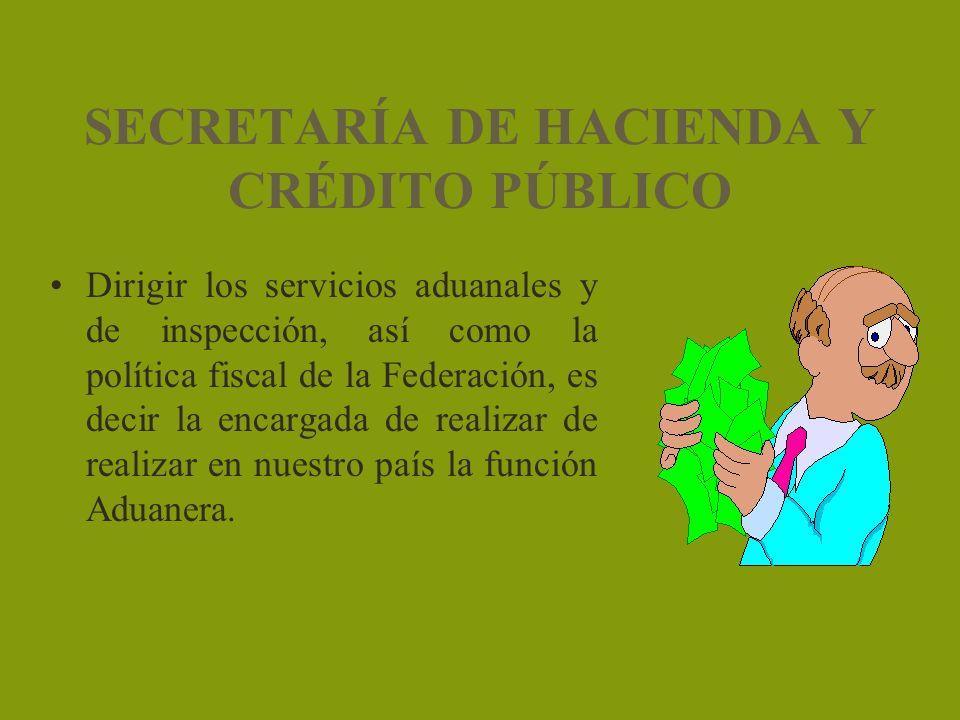 SECRETARÍA DE HACIENDA Y CRÉDITO PÚBLICO Dirigir los servicios aduanales y de inspección, así como la política fiscal de la Federación, es decir la en