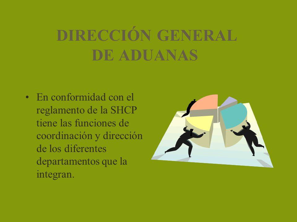 DIRECCIÓN GENERAL DE ADUANAS En conformidad con el reglamento de la SHCP tiene las funciones de coordinación y dirección de los diferentes departament