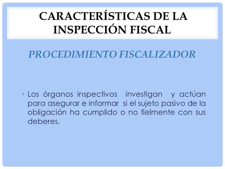 CARACTERÍSTICAS DE LA INSPECCIÓN FISCAL PROCEDIMIENTO RECAUDADOR Las autoridades competentes se encargan de registrar y recibir los pagos de contribuyentes, cobro de créditos fiscales, etc.