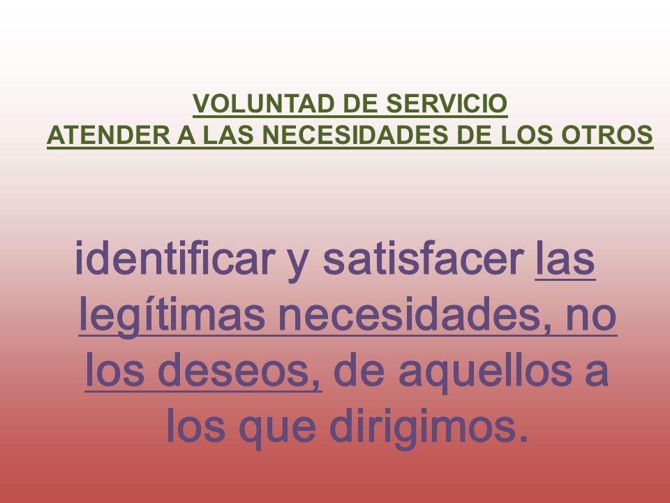 identificar y satisfacer las legítimas necesidades, no los deseos, de aquellos a los que dirigimos. VOLUNTAD DE SERVICIO ATENDER A LAS NECESIDADES DE