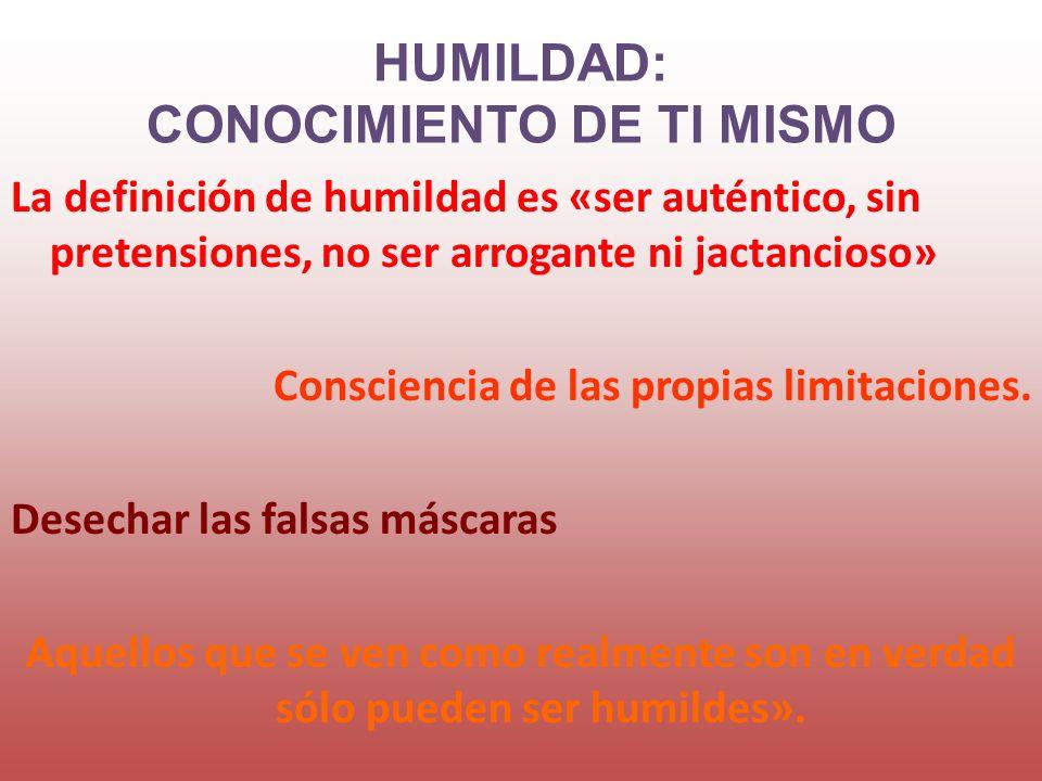 La definición de humildad es «ser auténtico, sin pretensiones, no ser arrogante ni jactancioso» Consciencia de las propias limitaciones. Desechar las