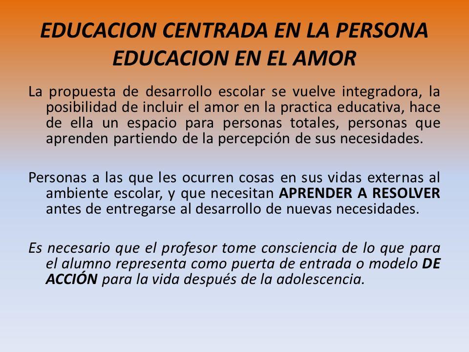 EDUCACION CENTRADA EN LA PERSONA EDUCACION EN EL AMOR La propuesta de desarrollo escolar se vuelve integradora, la posibilidad de incluir el amor en l