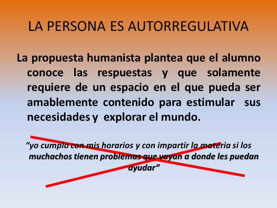 LA PERSONA ES AUTORREGULATIVA La propuesta humanista plantea que el alumno conoce las respuestas y que solamente requiere de un espacio en el que pued
