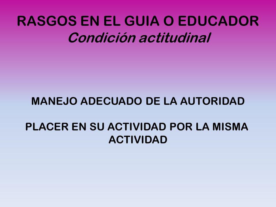 RASGOS EN EL GUIA O EDUCADOR Condición actitudinal MANEJO ADECUADO DE LA AUTORIDAD PLACER EN SU ACTIVIDAD POR LA MISMA ACTIVIDAD