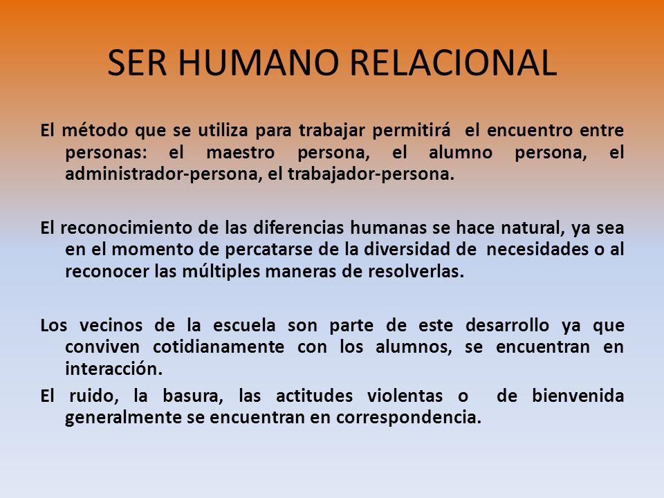 SER HUMANO RELACIONAL El método que se utiliza para trabajar permitirá el encuentro entre personas: el maestro persona, el alumno persona, el administ