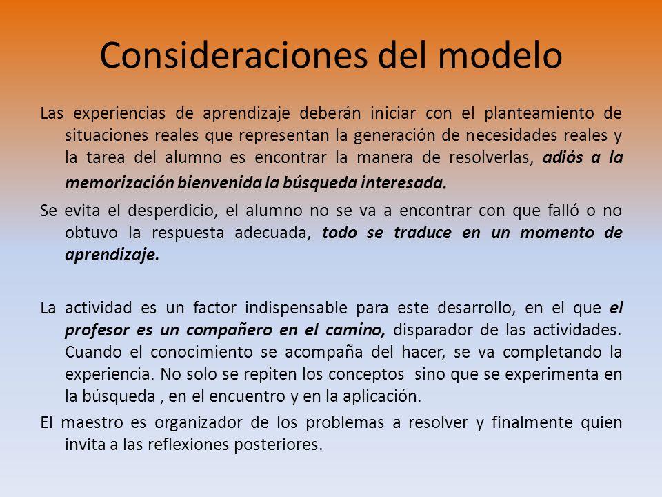 Consideraciones del modelo Las experiencias de aprendizaje deberán iniciar con el planteamiento de situaciones reales que representan la generación de