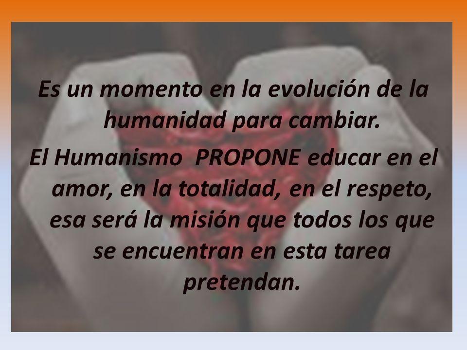 CONCLUSION Es un momento en la evolución de la humanidad para cambiar. El Humanismo PROPONE educar en el amor, en la totalidad, en el respeto, esa ser