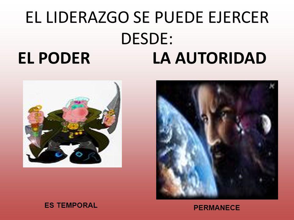 EL LIDERAZGO SE PUEDE EJERCER DESDE: EL PODERLA AUTORIDAD ES TEMPORAL PERMANECE