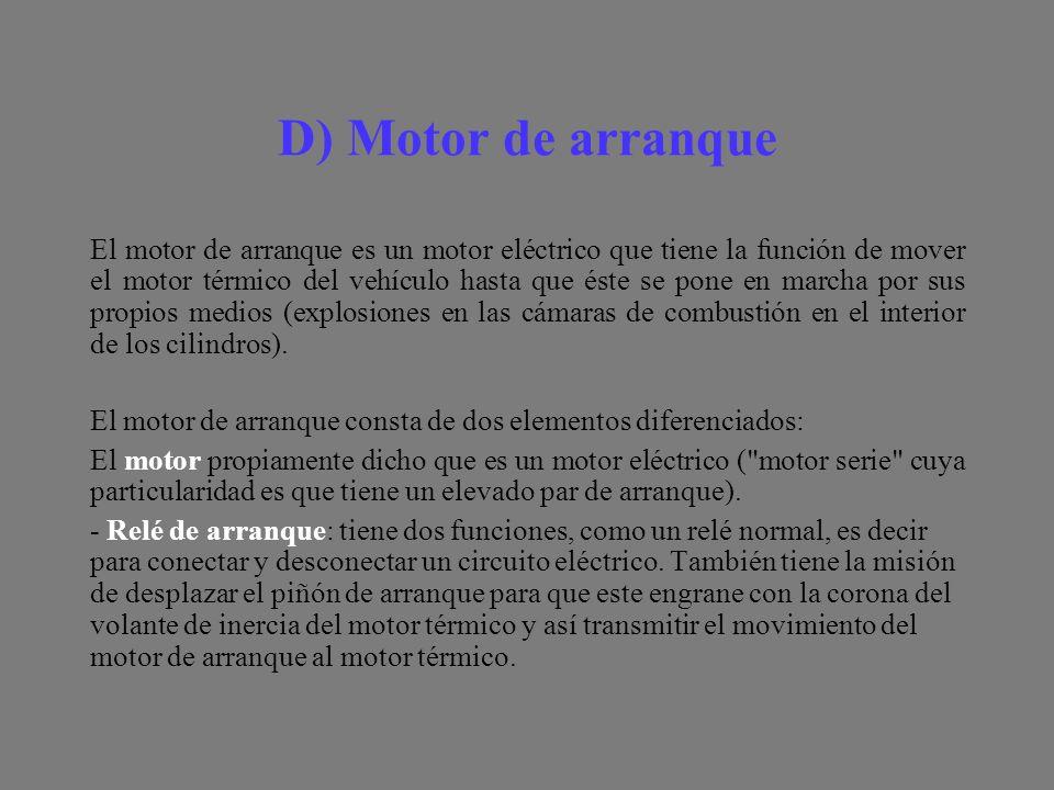 D) Motor de arranque El motor de arranque es un motor eléctrico que tiene la función de mover el motor térmico del vehículo hasta que éste se pone en marcha por sus propios medios (explosiones en las cámaras de combustión en el interior de los cilindros).