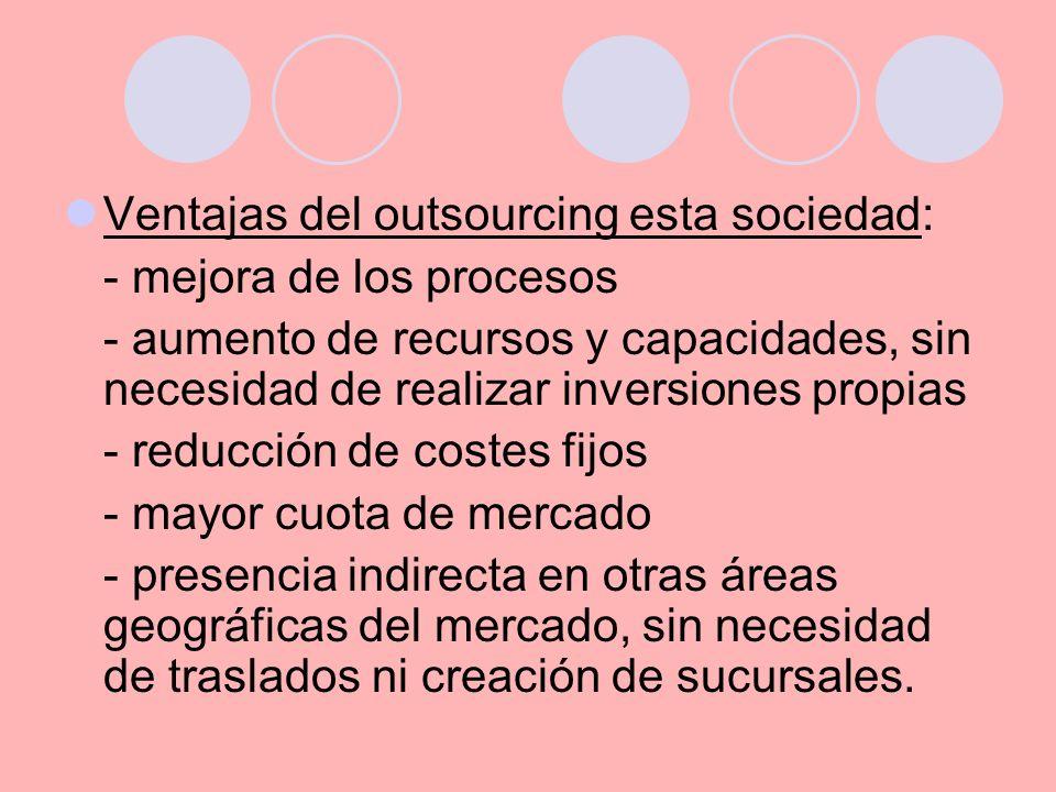 Ventajas del outsourcing esta sociedad: - mejora de los procesos - aumento de recursos y capacidades, sin necesidad de realizar inversiones propias -