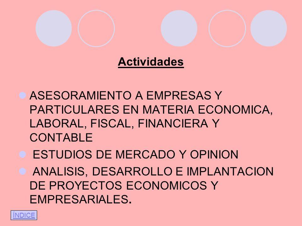 Actividades ASESORAMIENTO A EMPRESAS Y PARTICULARES EN MATERIA ECONOMICA, LABORAL, FISCAL, FINANCIERA Y CONTABLE ESTUDIOS DE MERCADO Y OPINION ANALISIS, DESARROLLO E IMPLANTACION DE PROYECTOS ECONOMICOS Y EMPRESARIALES.