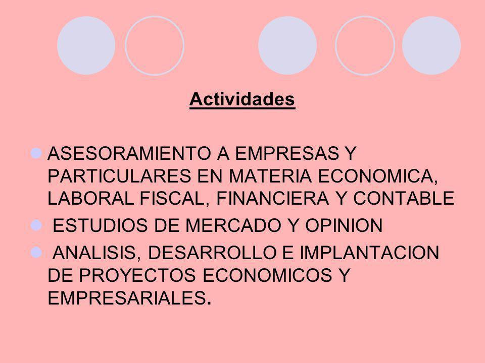 Actividades ASESORAMIENTO A EMPRESAS Y PARTICULARES EN MATERIA ECONOMICA, LABORAL FISCAL, FINANCIERA Y CONTABLE ESTUDIOS DE MERCADO Y OPINION ANALISIS