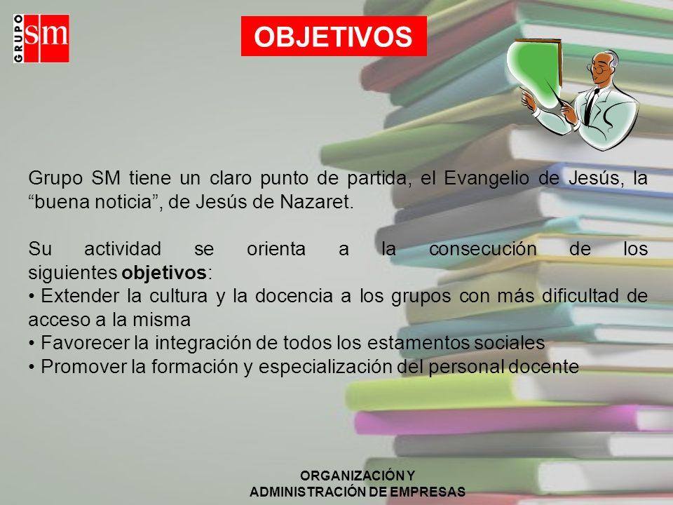 ORGANIZACIÓN Y ADMINISTRACIÓN DE EMPRESAS VISIÓN La identidad del Grupo SM es clara y definida. Su inspiración en los valores cristianos les hace sens