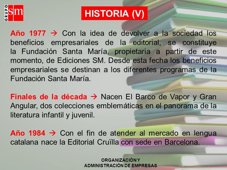ORGANIZACIÓN Y ADMINISTRACIÓN DE EMPRESAS HISTORIA (V) Año 1977 Con la idea de devolver a la sociedad los beneficios empresariales de la editorial, se constituye la Fundación Santa María, propietaria a partir de este momento, de Ediciones SM.