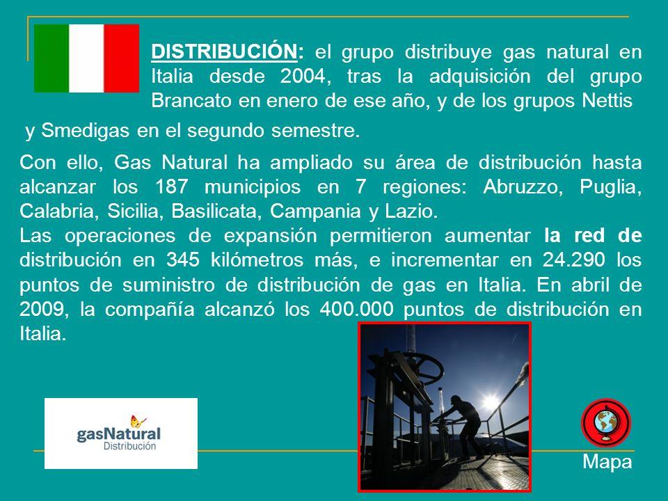 DISTRIBUCIÓN: el grupo distribuye gas natural en Italia desde 2004, tras la adquisición del grupo Brancato en enero de ese año, y de los grupos Nettis Con ello, Gas Natural ha ampliado su área de distribución hasta alcanzar los 187 municipios en 7 regiones: Abruzzo, Puglia, Calabria, Sicilia, Basilicata, Campania y Lazio.