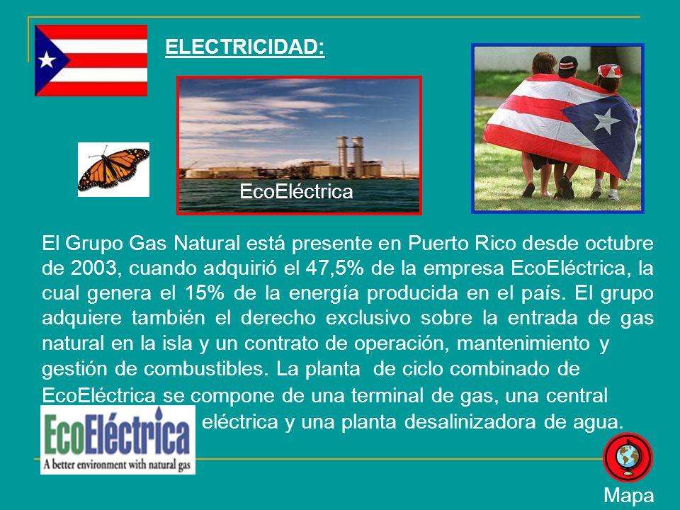 ELECTRICIDAD: El Grupo Gas Natural está presente en Puerto Rico desde octubre de 2003, cuando adquirió el 47,5% de la empresa EcoEléctrica, la cual genera el 15% de la energía producida en el país.