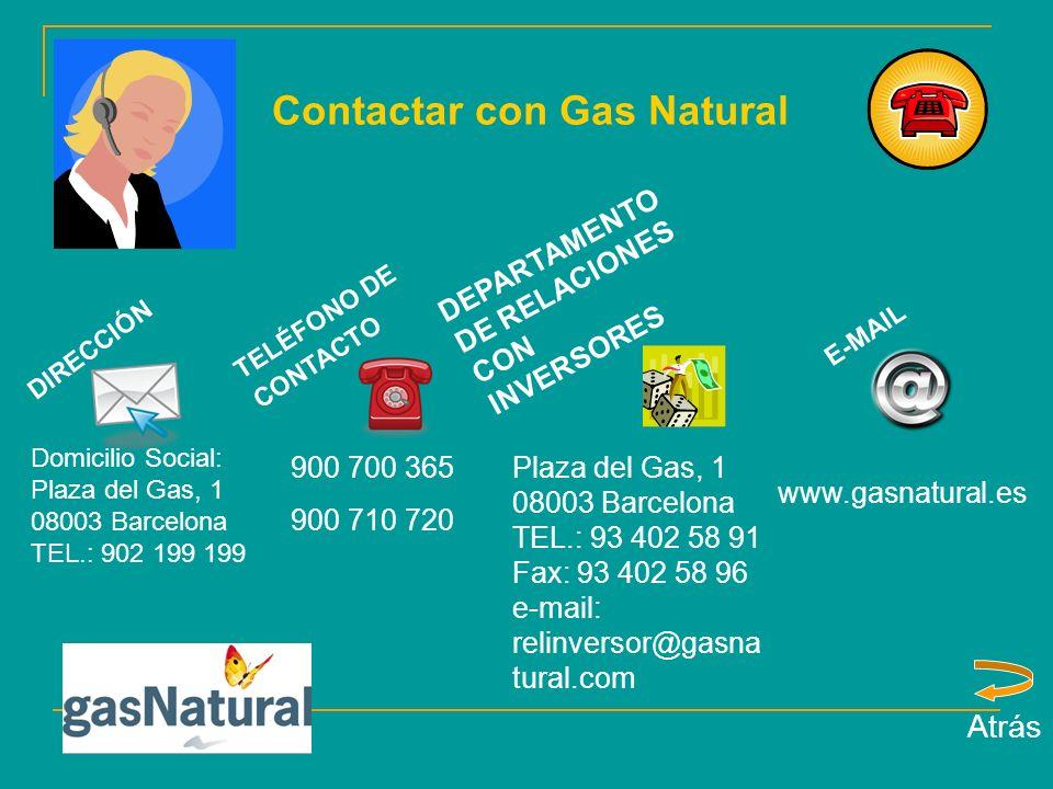Contactar con Gas Natural DIRECCIÓN TELÉFONO DE CONTACTO E-MAIL Domicilio Social: Plaza del Gas, 1 08003 Barcelona TEL.: 902 199 199 900 700 365 900 710 720 www.gasnatural.es Atrás Plaza del Gas, 1 08003 Barcelona TEL.: 93 402 58 91 Fax: 93 402 58 96 e-mail: relinversor@gasna tural.com DEPARTAMENTO DE RELACIONES CON INVERSORES