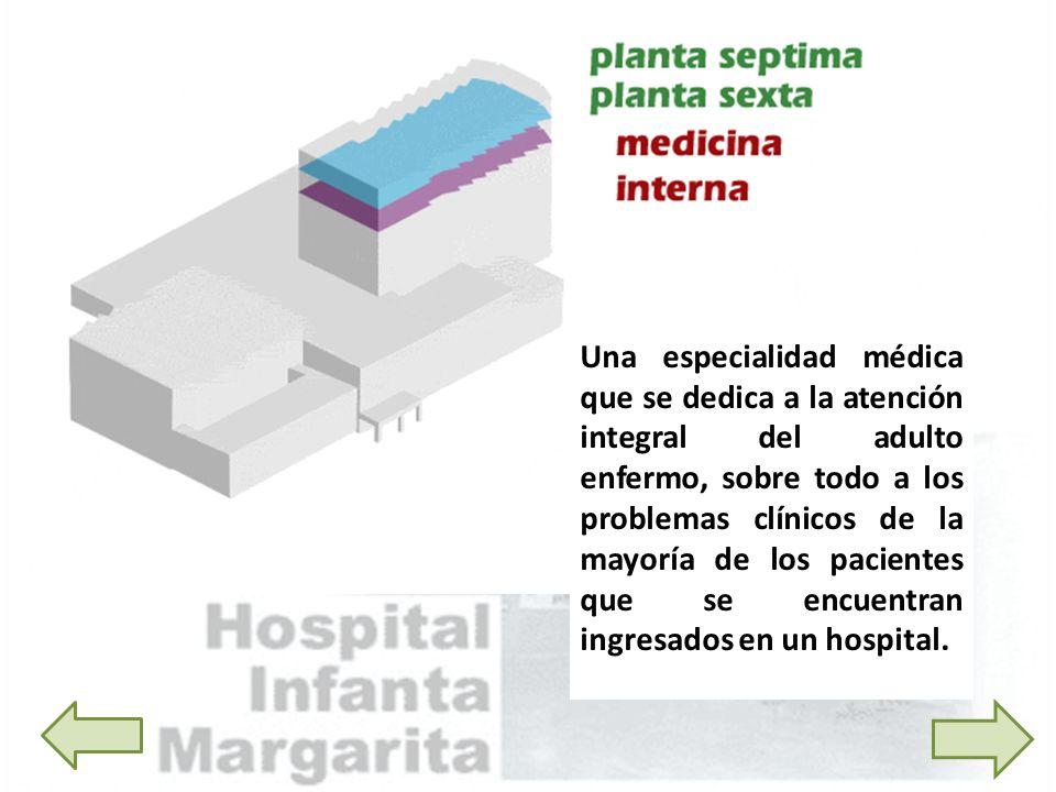 Una especialidad médica que se dedica a la atención integral del adulto enfermo, sobre todo a los problemas clínicos de la mayoría de los pacientes qu
