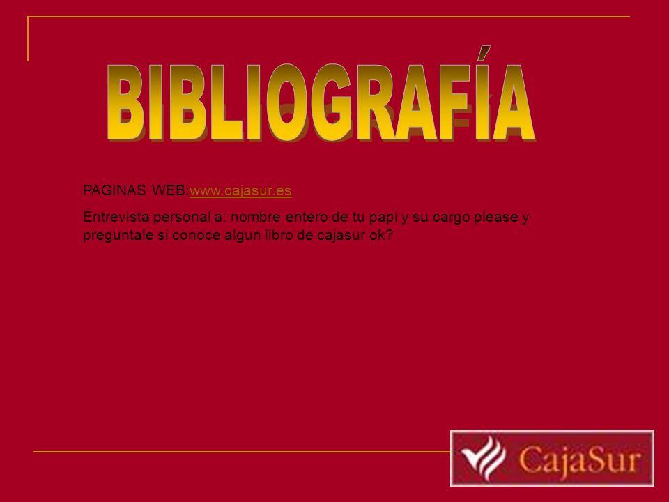 PAGINAS WEB:www.cajasur.eswww.cajasur.es Entrevista personal a: nombre entero de tu papi y su cargo please y preguntale si conoce algun libro de cajas