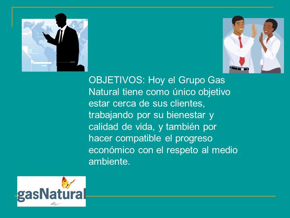 OBJETIVOS: Hoy el Grupo Gas Natural tiene como único objetivo estar cerca de sus clientes, trabajando por su bienestar y calidad de vida, y también po