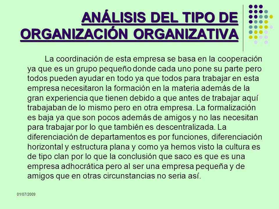 01/07/2009 ANÁLISIS DEL TIPO DE ORGANIZACIÓN ORGANIZATIVA La coordinación de esta empresa se basa en la cooperación ya que es un grupo pequeño donde c